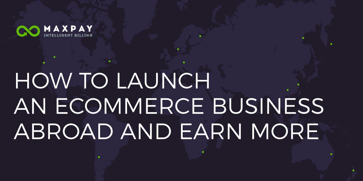 How to Launch an Ecommerce Business Abroad and Earn More